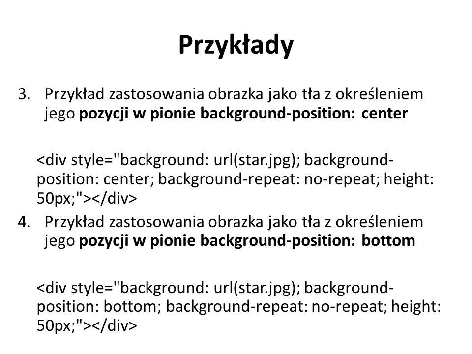 Przykłady Przykład zastosowania obrazka jako tła z określeniem jego pozycji w pionie background-position: center.
