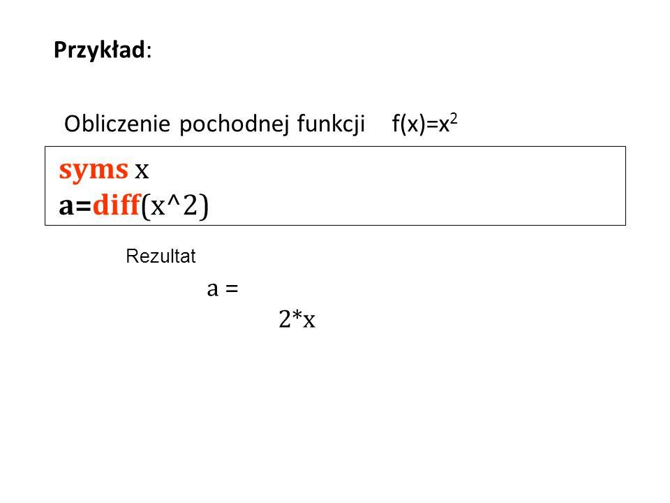syms x a=diff(x^2) Przykład: Obliczenie pochodnej funkcji f(x)=x2 a =