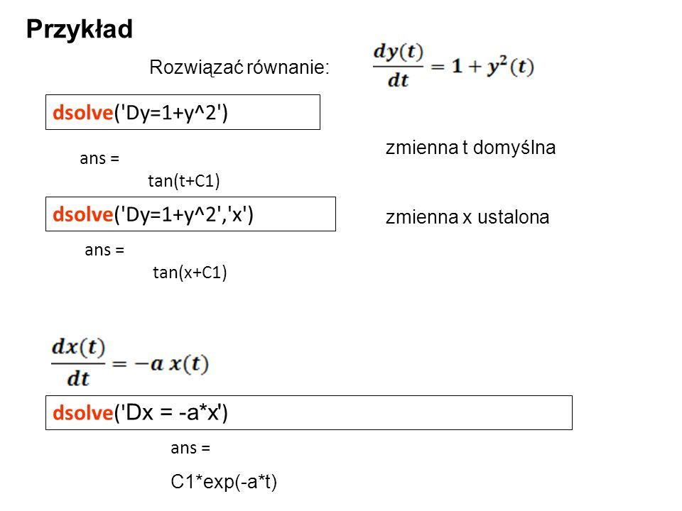 Przykład dsolve( Dy=1+y^2 ) dsolve( Dy=1+y^2 , x ) dsolve( Dx = -a*x )