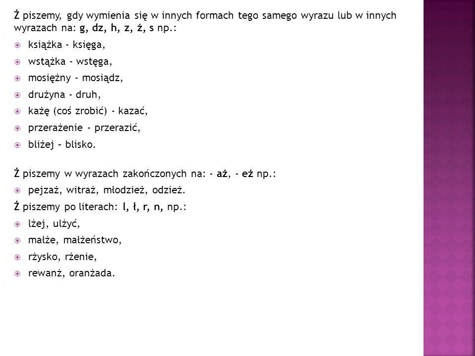 Ż piszemy, gdy wymienia się w innych formach tego samego wyrazu lub w innych wyrazach na: g, dz, h, z, ź, s np.: