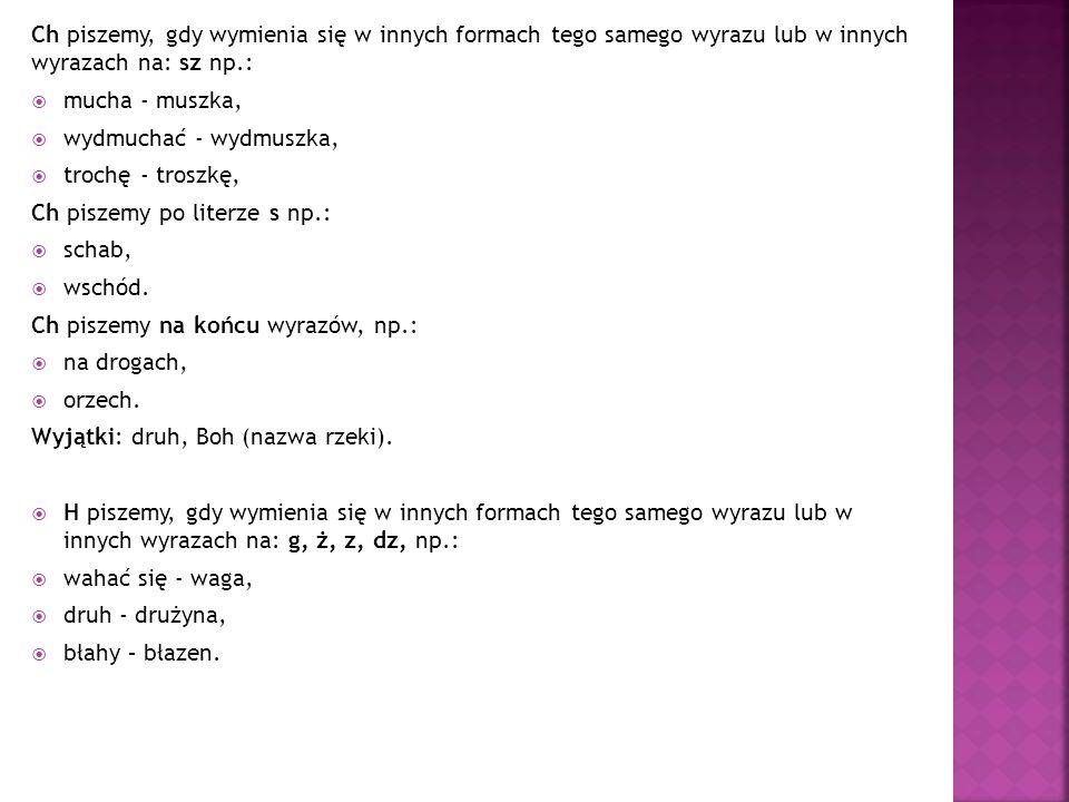 Ch piszemy, gdy wymienia się w innych formach tego samego wyrazu lub w innych wyrazach na: sz np.: