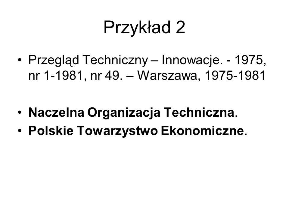 Przykład 2 Przegląd Techniczny – Innowacje. - 1975, nr 1-1981, nr 49. – Warszawa, 1975-1981. Naczelna Organizacja Techniczna.