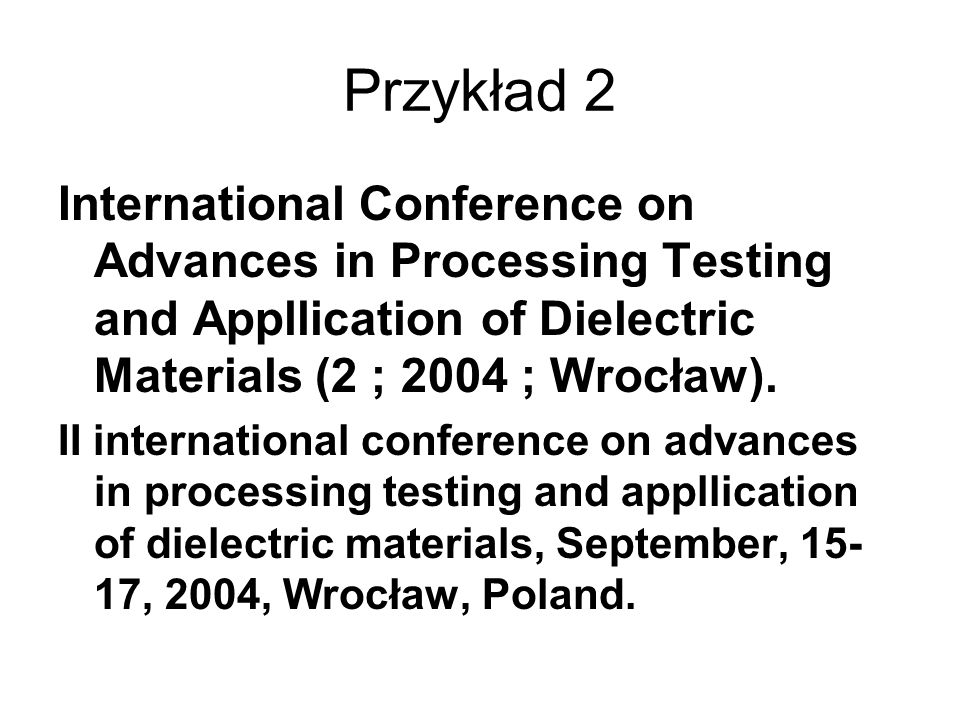 Przykład 2 International Conference on Advances in Processing Testing and Appllication of Dielectric Materials (2 ; 2004 ; Wrocław).