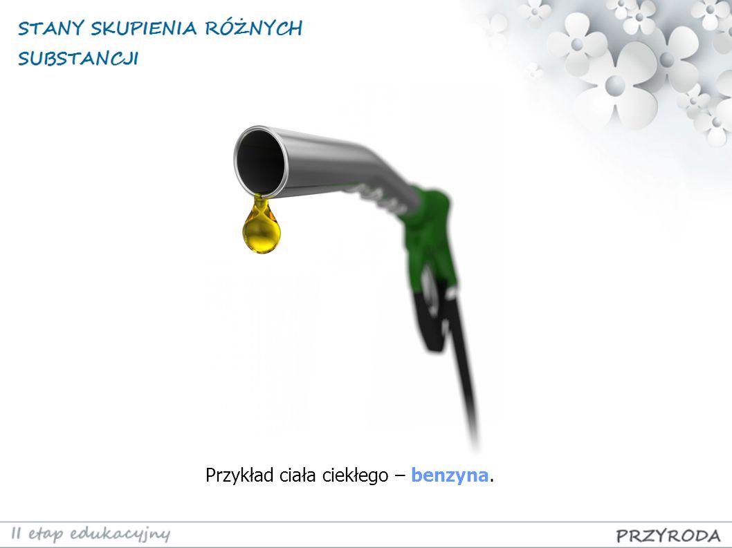 Przykład ciała ciekłego – benzyna.