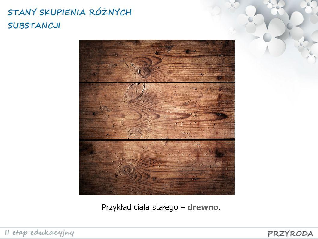 Przykład ciała stałego – drewno.