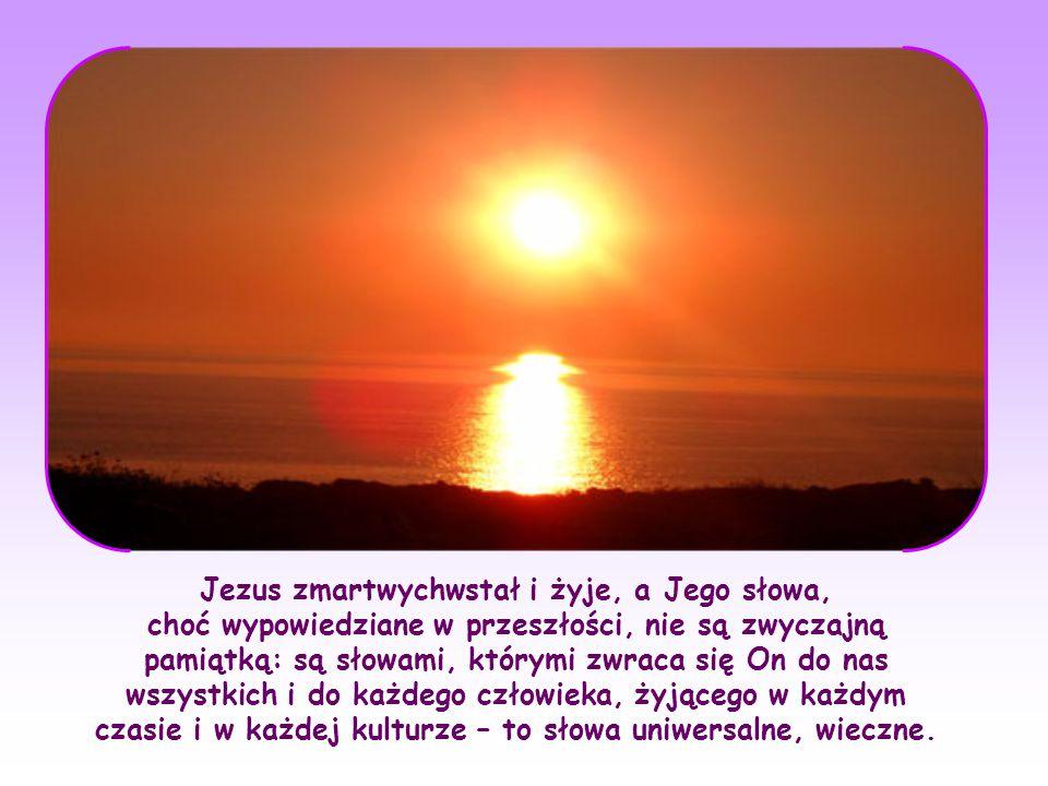 Jezus zmartwychwstał i żyje, a Jego słowa, choć wypowiedziane w przeszłości, nie są zwyczajną pamiątką: są słowami, którymi zwraca się On do nas wszystkich i do każdego człowieka, żyjącego w każdym czasie i w każdej kulturze – to słowa uniwersalne, wieczne.