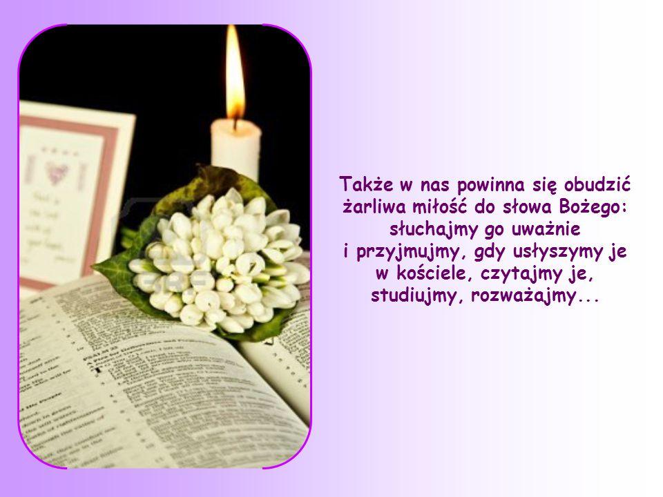 Także w nas powinna się obudzić żarliwa miłość do słowa Bożego: słuchajmy go uważnie i przyjmujmy, gdy usłyszymy je w kościele, czytajmy je, studiujmy, rozważajmy...