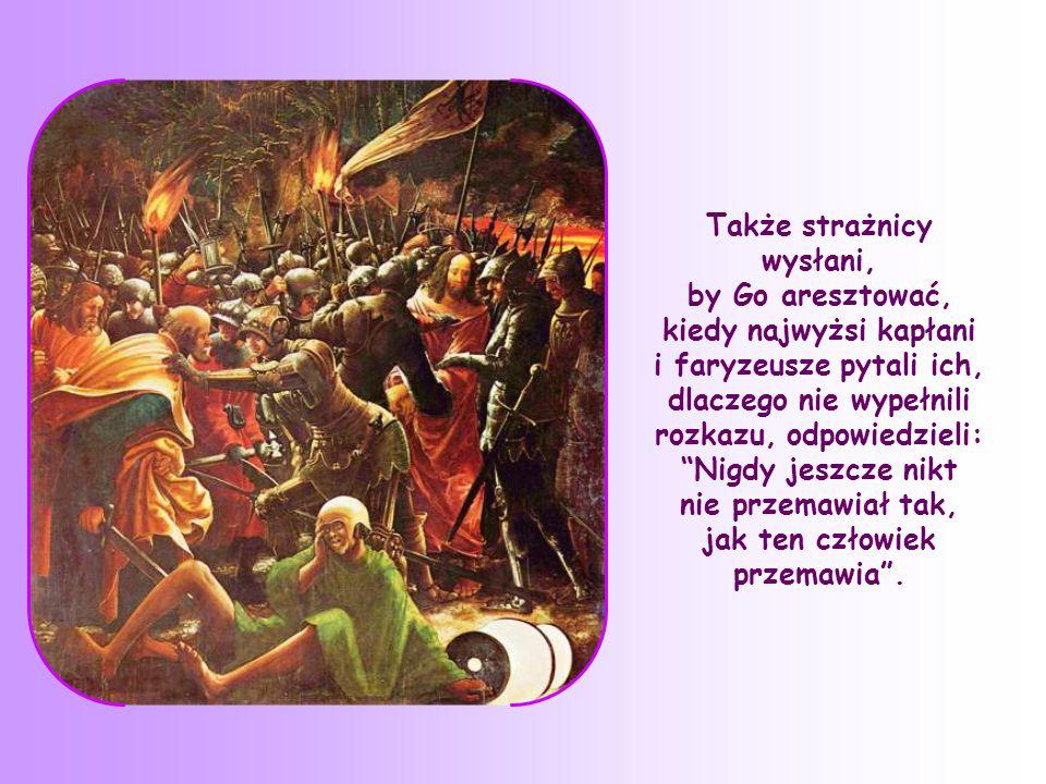 Także strażnicy wysłani, by Go aresztować, kiedy najwyżsi kapłani i faryzeusze pytali ich, dlaczego nie wypełnili rozkazu, odpowiedzieli: Nigdy jeszcze nikt nie przemawiał tak, jak ten człowiek przemawia .