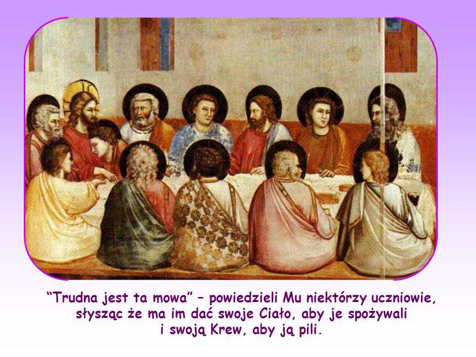 Trudna jest ta mowa – powiedzieli Mu niektórzy uczniowie, słysząc że ma im dać swoje Ciało, aby je spożywali i swoją Krew, aby ją pili.