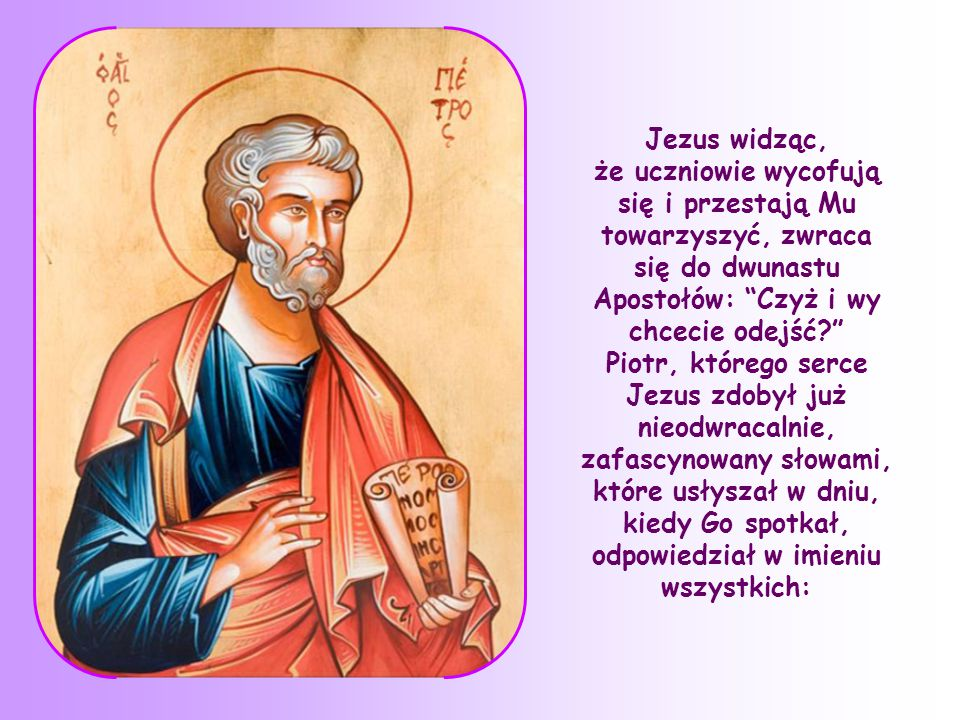 Jezus widząc, że uczniowie wycofują się i przestają Mu towarzyszyć, zwraca się do dwunastu Apostołów: Czyż i wy chcecie odejść