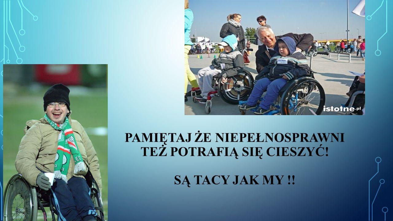 Pamiętaj że niepełnosprawni też potrafią się cieszyć! są TACY JAK MY !!