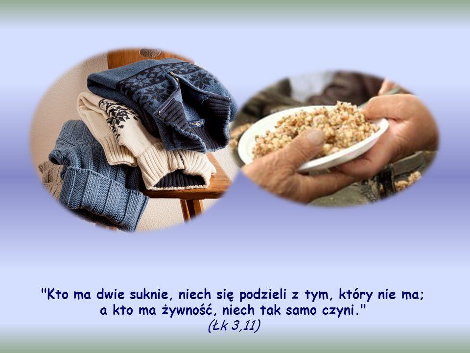 Kto ma dwie suknie, niech się podzieli z tym, który nie ma; a kto ma żywność, niech tak samo czyni. (Łk 3,11)