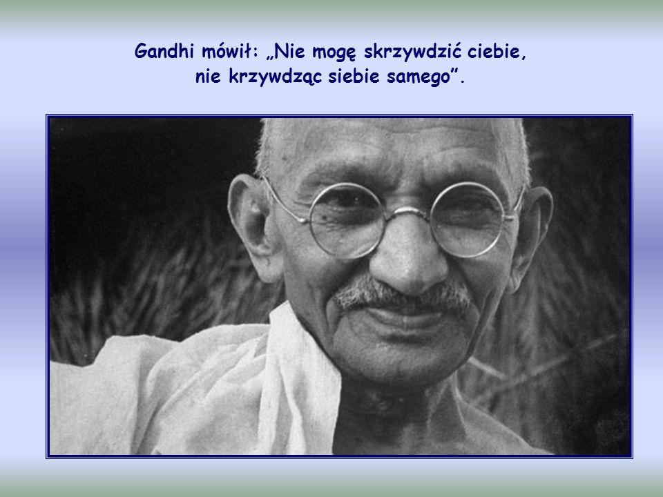 """Gandhi mówił: """"Nie mogę skrzywdzić ciebie, nie krzywdząc siebie samego ."""