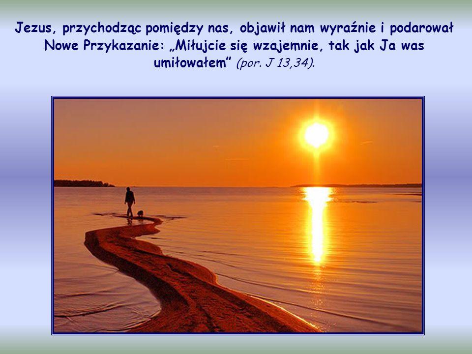 """Jezus, przychodząc pomiędzy nas, objawił nam wyraźnie i podarował Nowe Przykazanie: """"Miłujcie się wzajemnie, tak jak Ja was umiłowałem (por."""