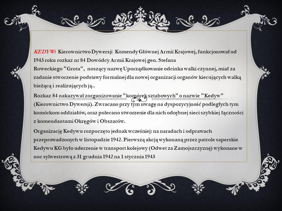 KEDYW: Kierownictwo Dywersji Komendy Głównej Armii Krajowej, funkcjonował od 1943 roku rozkaz nr 84 Dowódcy Armii Krajowej gen. Stefana Roweckiego Grota , noszący nazwę Uporządkowanie odcinka walki czynnej, miał za zadanie stworzenie podstawy formalnej dla nowej organizacji organów kierujących walką bieżącą i realizujących ją..