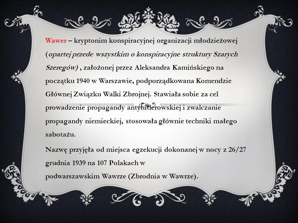 Wawer – kryptonim konspiracyjnej organizacji młodzieżowej (opartej przede wszystkim o konspiracyjne struktury Szarych Szeregów) , założonej przez Aleksandra Kamińskiego na początku 1940 w Warszawie, podporządkowana Komendzie Głównej Związku Walki Zbrojnej. Stawiała sobie za cel prowadzenie propagandy antyhitlerowskiej i zwalczanie propagandy niemieckiej, stosowała głównie techniki małego sabotażu.