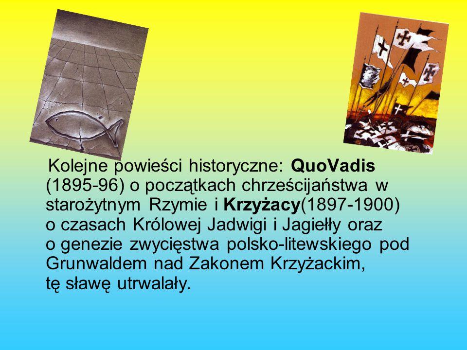 Kolejne powieści historyczne: QuoVadis (1895-96) o początkach chrześcijaństwa w starożytnym Rzymie i Krzyżacy(1897-1900) o czasach Królowej Jadwigi i Jagiełły oraz o genezie zwycięstwa polsko-litewskiego pod Grunwaldem nad Zakonem Krzyżackim, tę sławę utrwalały.