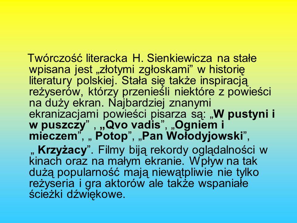 """Twórczość literacka H. Sienkiewicza na stałe wpisana jest """"złotymi zgłoskami w historię literatury polskiej. Stała się także inspiracją reżyserów, którzy przenieśli niektóre z powieści na duży ekran. Najbardziej znanymi ekranizacjami powieści pisarza są: """"W pustyni i w puszczy , """"Qvo vadis , """"Ogniem i mieczem , """" Potop , """"Pan Wołodyjowski ,"""