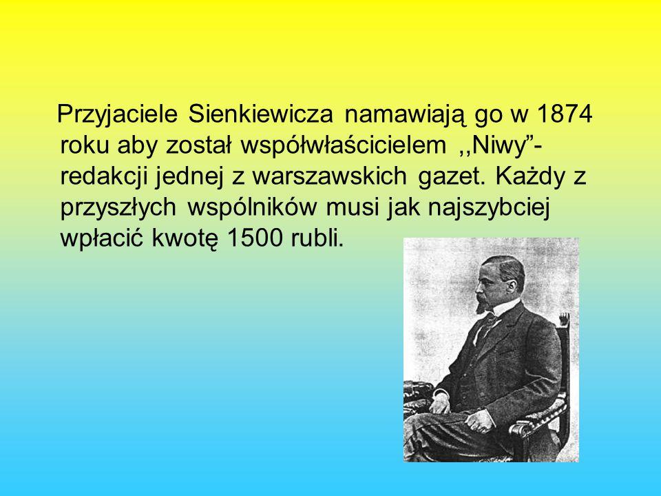 Przyjaciele Sienkiewicza namawiają go w 1874 roku aby został współwłaścicielem ,,Niwy - redakcji jednej z warszawskich gazet.