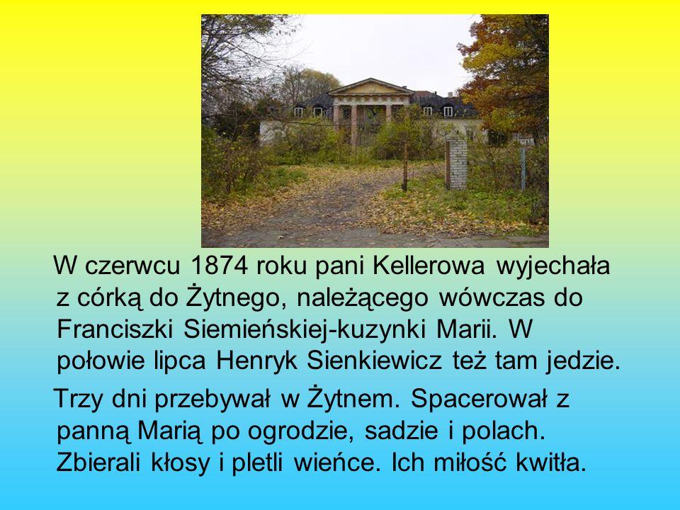 W czerwcu 1874 roku pani Kellerowa wyjechała z córką do Żytnego, należącego wówczas do Franciszki Siemieńskiej-kuzynki Marii. W połowie lipca Henryk Sienkiewicz też tam jedzie.