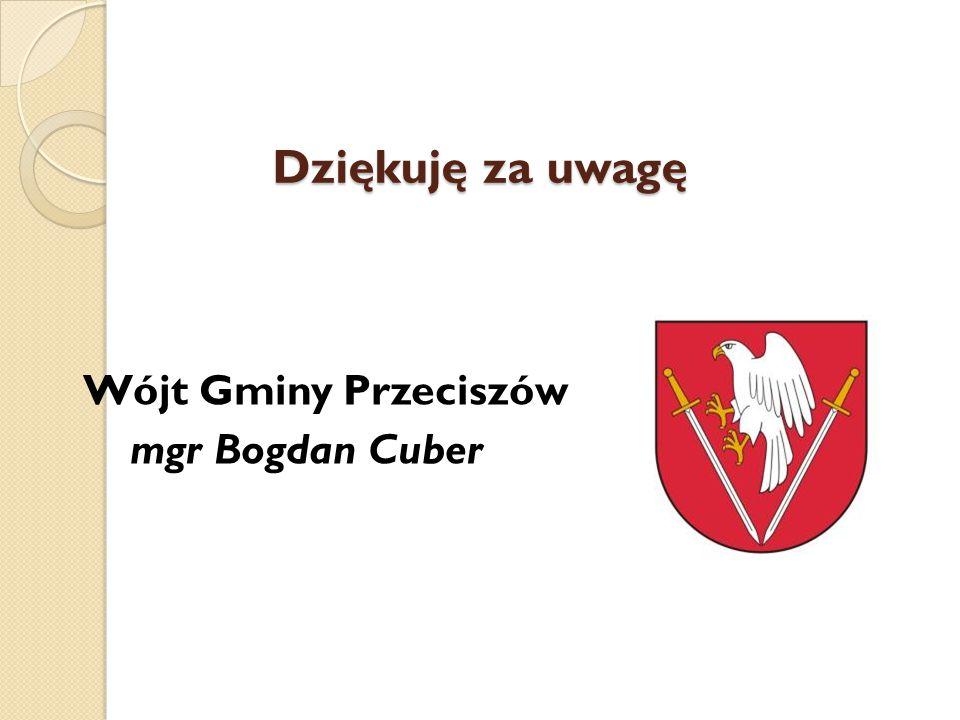 Dziękuję za uwagę Wójt Gminy Przeciszów mgr Bogdan Cuber