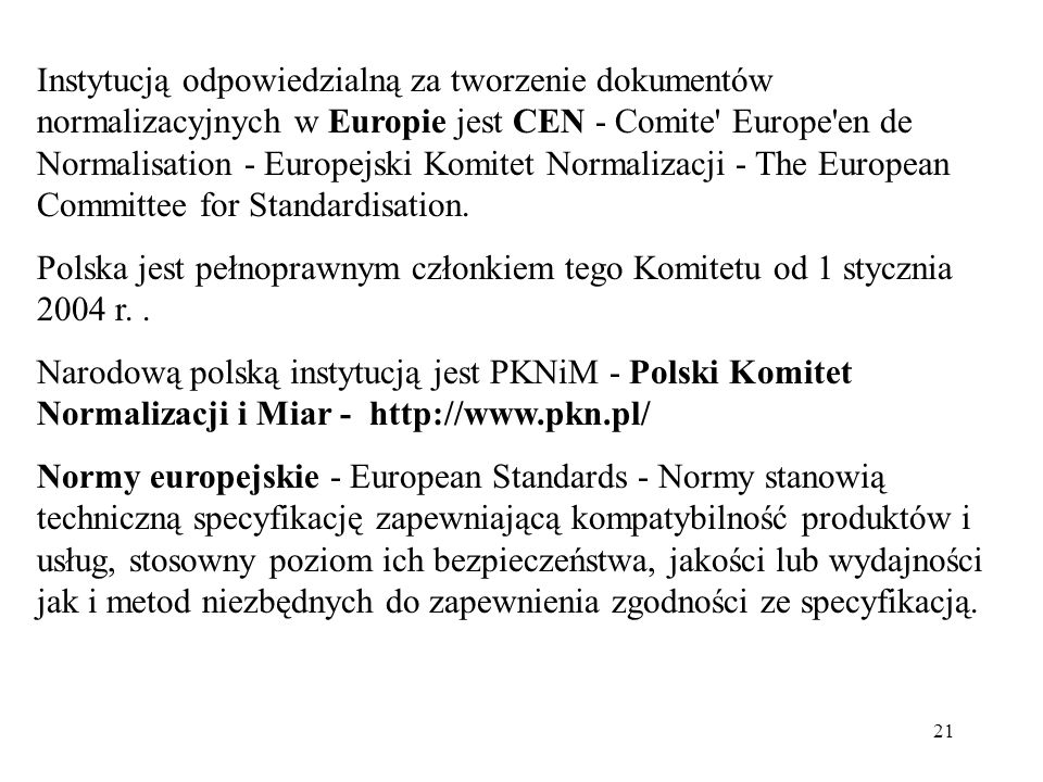 Instytucją odpowiedzialną za tworzenie dokumentów normalizacyjnych w Europie jest CEN - Comite Europe en de Normalisation - Europejski Komitet Normalizacji - The European Committee for Standardisation.
