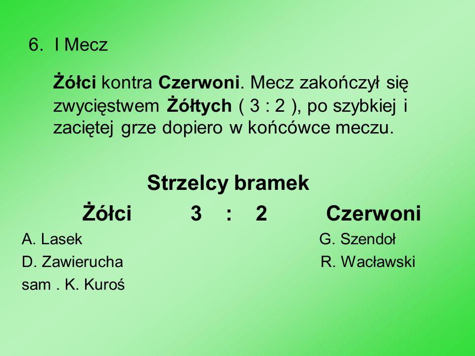 6. I Mecz Żółci kontra Czerwoni. Mecz zakończył się zwycięstwem Żółtych ( 3 : 2 ), po szybkiej i zaciętej grze dopiero w końcówce meczu.