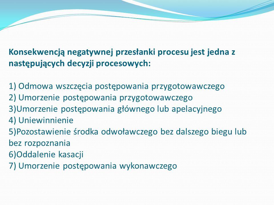 Konsekwencją negatywnej przesłanki procesu jest jedna z następujących decyzji procesowych: 1) Odmowa wszczęcia postępowania przygotowawczego 2) Umorzenie postępowania przygotowawczego 3)Umorzenie postępowania głównego lub apelacyjnego 4) Uniewinnienie 5)Pozostawienie środka odwoławczego bez dalszego biegu lub bez rozpoznania 6)Oddalenie kasacji 7) Umorzenie postępowania wykonawczego
