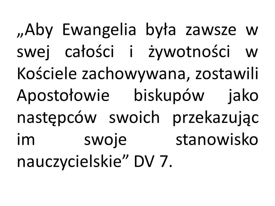"""""""Aby Ewangelia była zawsze w swej całości i żywotności w Kościele zachowywana, zostawili Apostołowie biskupów jako następców swoich przekazując im swoje stanowisko nauczycielskie DV 7."""