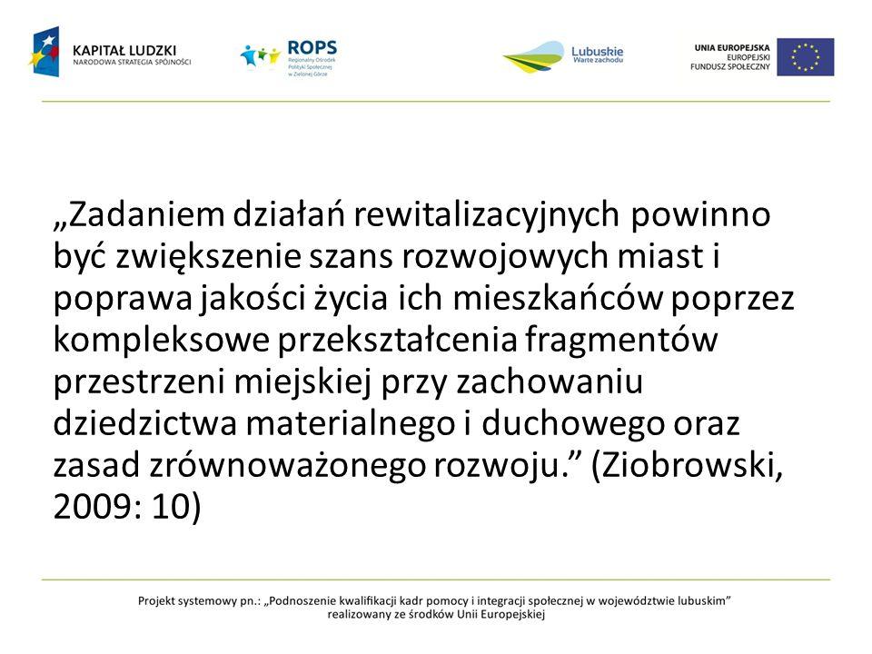 """""""Zadaniem działań rewitalizacyjnych powinno być zwiększenie szans rozwojowych miast i poprawa jakości życia ich mieszkańców poprzez kompleksowe przekształcenia fragmentów przestrzeni miejskiej przy zachowaniu dziedzictwa materialnego i duchowego oraz zasad zrównoważonego rozwoju. (Ziobrowski, 2009: 10)"""