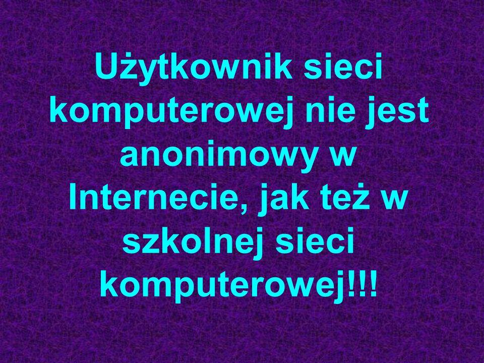 Użytkownik sieci komputerowej nie jest anonimowy w Internecie, jak też w szkolnej sieci komputerowej!!!