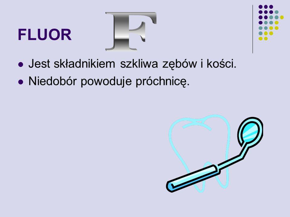 FLUOR F Jest składnikiem szkliwa zębów i kości.