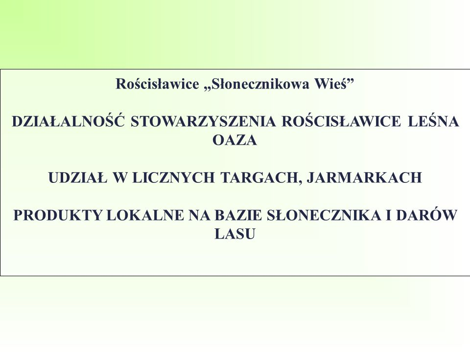 """Rościsławice """"Słonecznikowa Wieś DZIAŁALNOŚĆ STOWARZYSZENIA ROŚCISŁAWICE LEŚNA OAZA UDZIAŁ W LICZNYCH TARGACH, JARMARKACH PRODUKTY LOKALNE NA BAZIE SŁONECZNIKA I DARÓW LASU"""