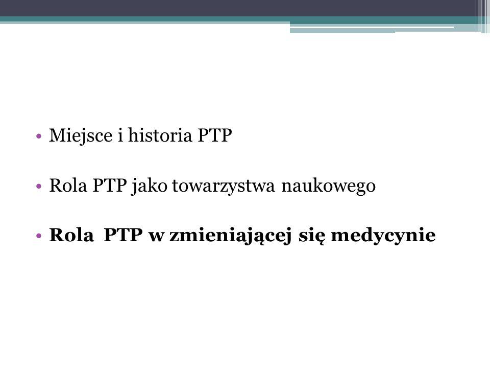 Miejsce i historia PTP Rola PTP jako towarzystwa naukowego Rola PTP w zmieniającej się medycynie