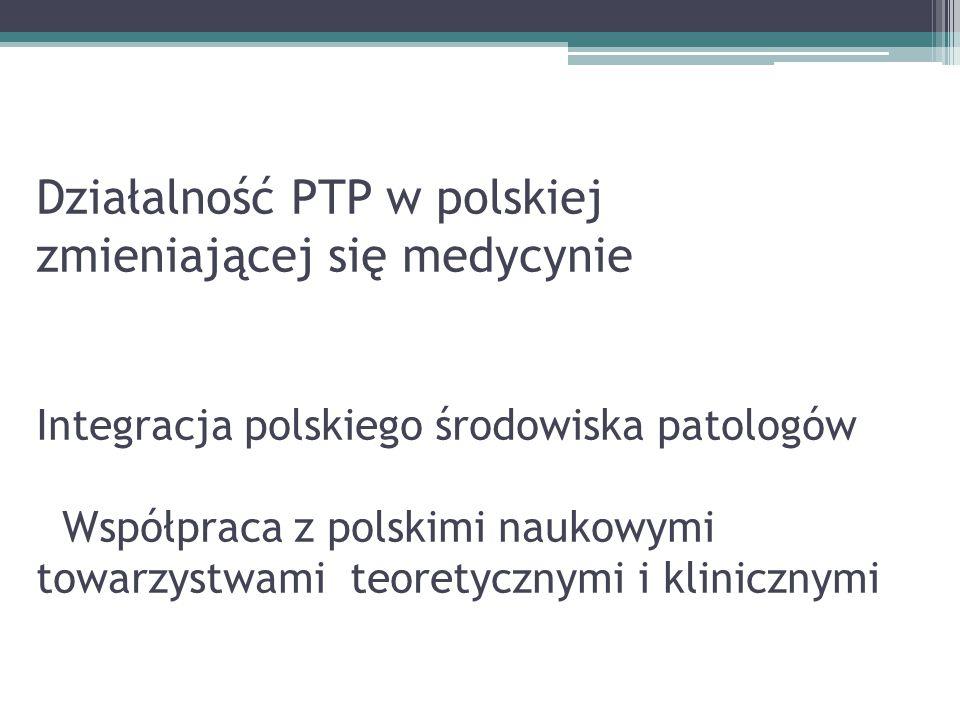 Działalność PTP w polskiej zmieniającej się medycynie Integracja polskiego środowiska patologów Współpraca z polskimi naukowymi towarzystwami teoretycznymi i klinicznymi