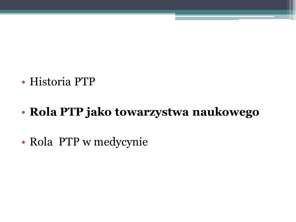 Historia PTP Rola PTP jako towarzystwa naukowego Rola PTP w medycynie