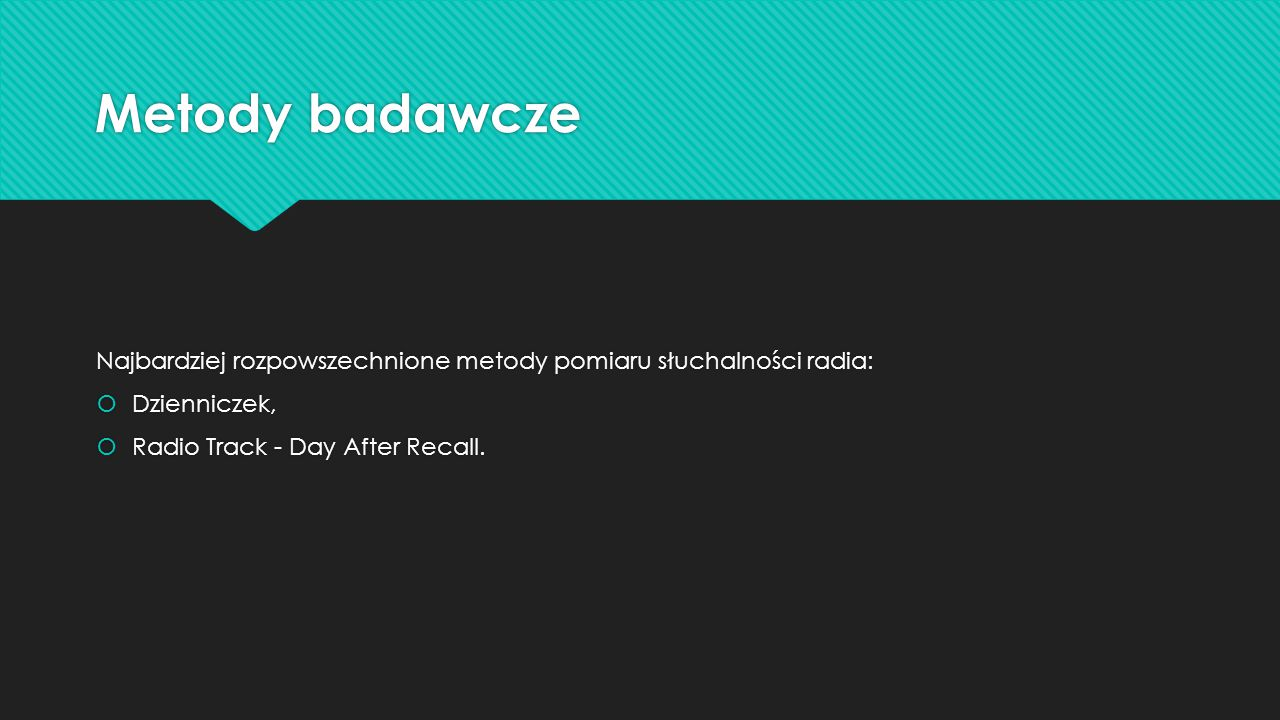 Metody badawcze Najbardziej rozpowszechnione metody pomiaru słuchalności radia: Dzienniczek, Radio Track - Day After Recall.