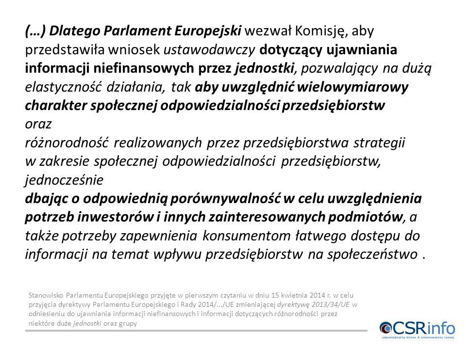 (…) Dlatego Parlament Europejski wezwał Komisję, aby przedstawiła wniosek ustawodawczy dotyczący ujawniania informacji niefinansowych przez jednostki, pozwalający na dużą elastyczność działania, tak aby uwzględnić wielowymiarowy charakter społecznej odpowiedzialności przedsiębiorstw oraz