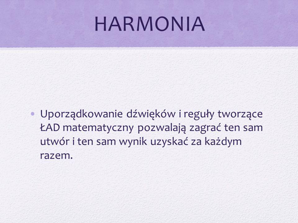 HARMONIA Uporządkowanie dźwięków i reguły tworzące ŁAD matematyczny pozwalają zagrać ten sam utwór i ten sam wynik uzyskać za każdym razem.