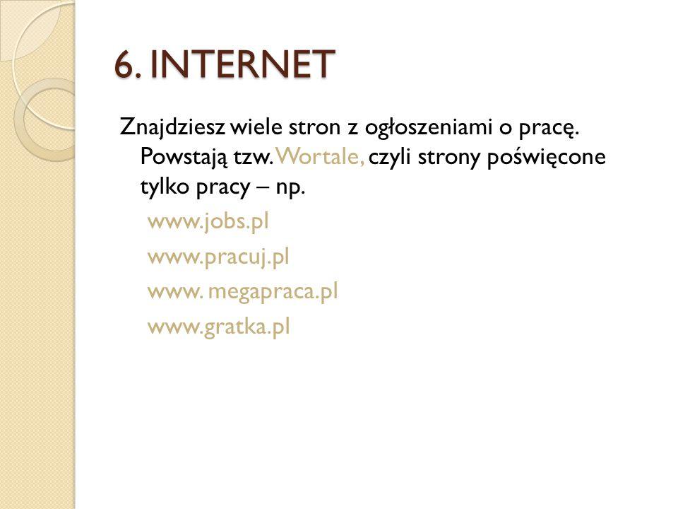 6. INTERNET Znajdziesz wiele stron z ogłoszeniami o pracę. Powstają tzw. Wortale, czyli strony poświęcone tylko pracy – np.
