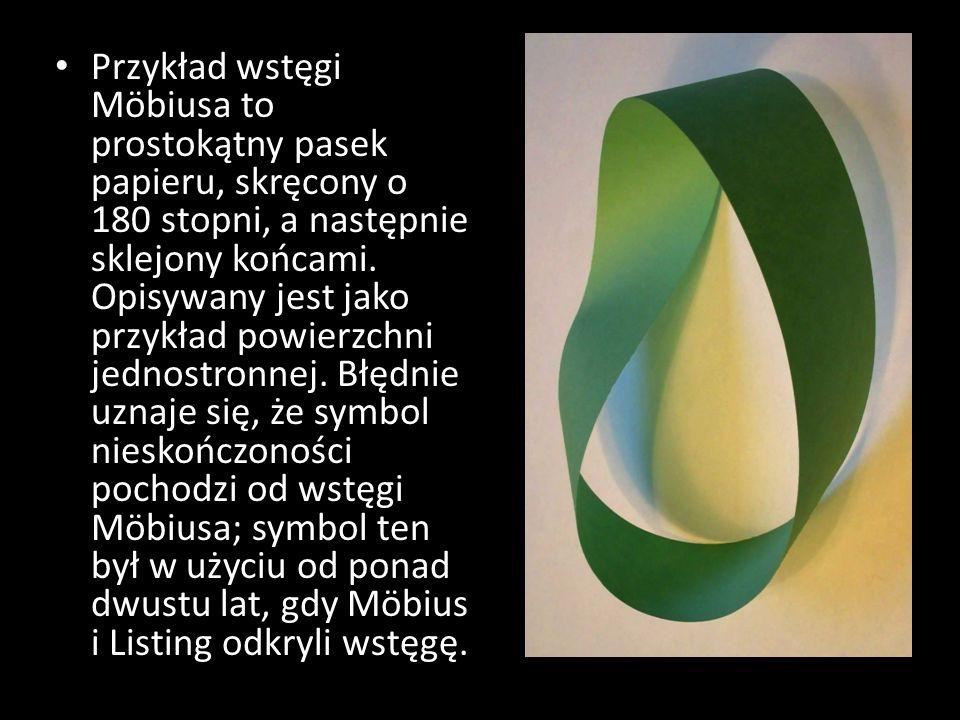 Przykład wstęgi Möbiusa to prostokątny pasek papieru, skręcony o 180 stopni, a następnie sklejony końcami.