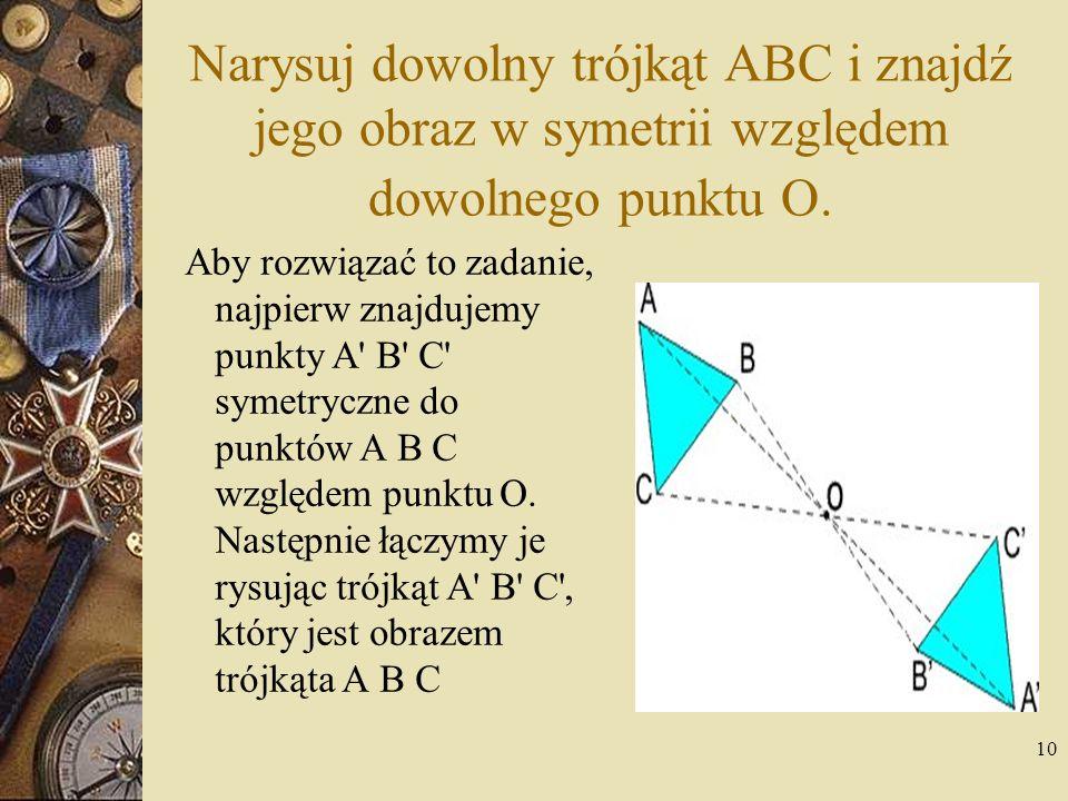 Narysuj dowolny trójkąt ABC i znajdź jego obraz w symetrii względem dowolnego punktu O.