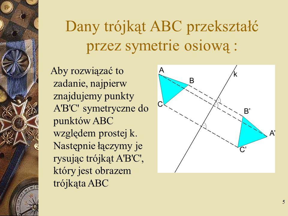 Dany trójkąt ABC przekształć przez symetrie osiową :