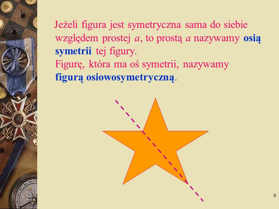 Jeżeli figura jest symetryczna sama do siebie względem prostej a, to prostą a nazywamy osią symetrii tej figury.