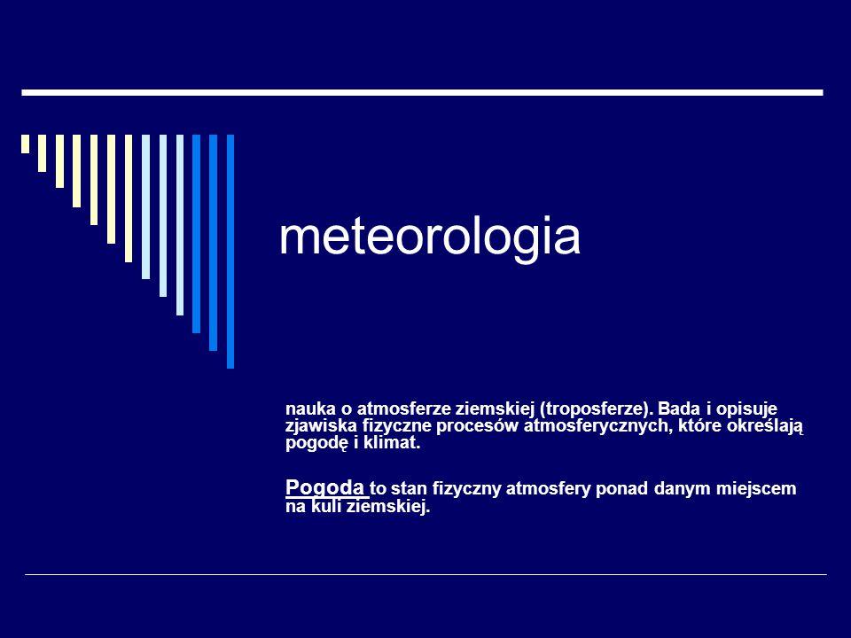meteorologia nauka o atmosferze ziemskiej (troposferze). Bada i opisuje zjawiska fizyczne procesów atmosferycznych, które określają pogodę i klimat.