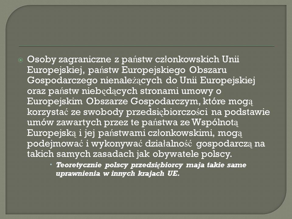 Osoby zagraniczne z państw członkowskich Unii Europejskiej, państw Europejskiego Obszaru Gospodarczego nienależących do Unii Europejskiej oraz państw niebędących stronami umowy o Europejskim Obszarze Gospodarczym, które mogą korzystać ze swobody przedsiębiorczości na podstawie umów zawartych przez te państwa ze Wspólnotą Europejską i jej państwami członkowskimi, mogą podejmować i wykonywać działalność gospodarczą na takich samych zasadach jak obywatele polscy.