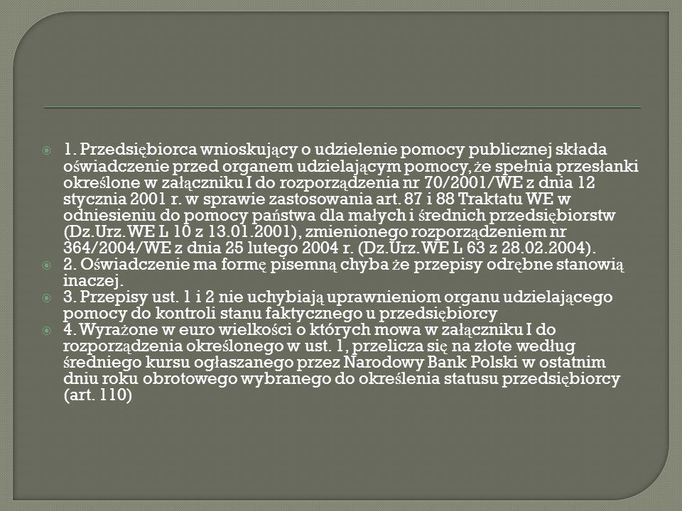 1. Przedsiębiorca wnioskujący o udzielenie pomocy publicznej składa oświadczenie przed organem udzielającym pomocy, że spełnia przesłanki określone w załączniku I do rozporządzenia nr 70/2001/WE z dnia 12 stycznia 2001 r. w sprawie zastosowania art. 87 i 88 Traktatu WE w odniesieniu do pomocy państwa dla małych i średnich przedsiębiorstw (Dz.Urz. WE L 10 z 13.01.2001), zmienionego rozporządzeniem nr 364/2004/WE z dnia 25 lutego 2004 r. (Dz.Urz. WE L 63 z 28.02.2004).