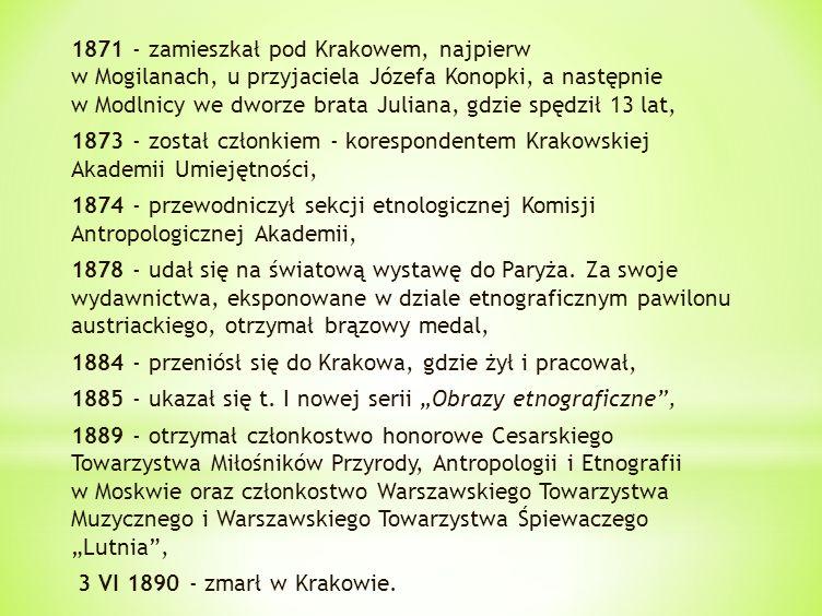 1871 - zamieszkał pod Krakowem, najpierw w Mogilanach, u przyjaciela Józefa Konopki, a następnie w Modlnicy we dworze brata Juliana, gdzie spędził 13 lat, 1873 - został członkiem - korespondentem Krakowskiej Akademii Umiejętności, 1874 - przewodniczył sekcji etnologicznej Komisji Antropologicznej Akademii, 1878 - udał się na światową wystawę do Paryża.