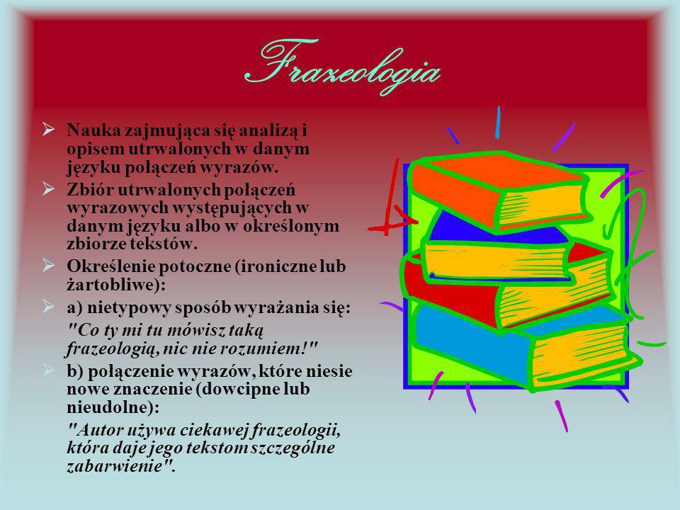 Frazeologia Nauka zajmująca się analizą i opisem utrwalonych w danym języku połączeń wyrazów.