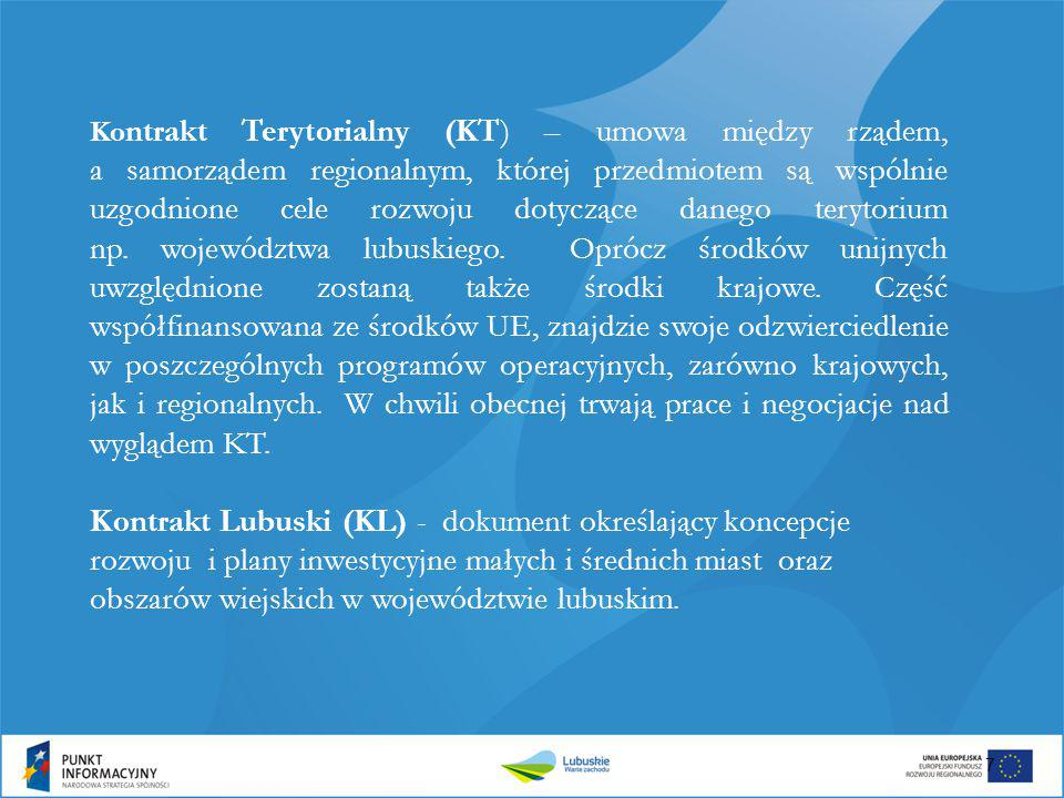 Kontrakt Terytorialny (KT) – umowa między rządem, a samorządem regionalnym, której przedmiotem są wspólnie uzgodnione cele rozwoju dotyczące danego terytorium np. województwa lubuskiego. Oprócz środków unijnych uwzględnione zostaną także środki krajowe. Część współfinansowana ze środków UE, znajdzie swoje odzwierciedlenie w poszczególnych programów operacyjnych, zarówno krajowych, jak i regionalnych. W chwili obecnej trwają prace i negocjacje nad wyglądem KT.